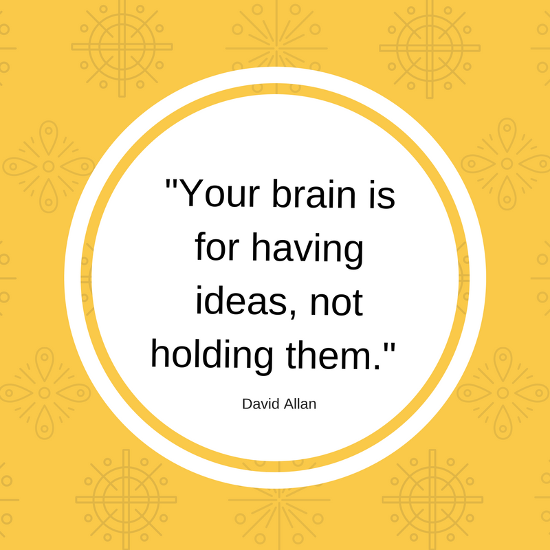 Your brain is for having ideas, not holding them! ~ A quote to help you organize (and free) your mind