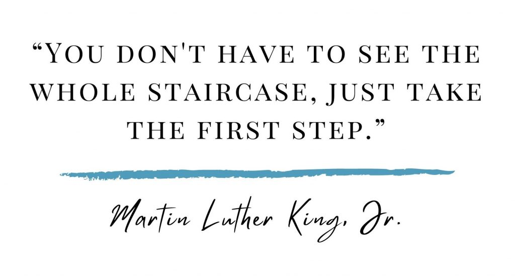 """You don't have to see the whole staircase, just take the first step."" -Martin Luther King Jr"